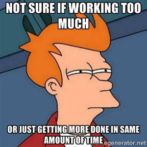 Not sure if working too much or just getting more done in same amount of time...